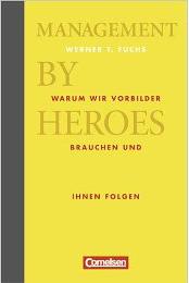 Werner T. Fuchs: Management by Heroes. Warum wir Vorbilder brauchen und ihnen folgen